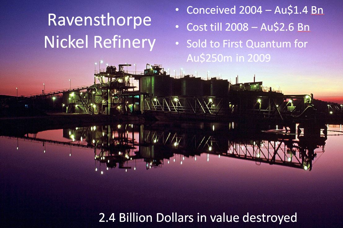 Mineral processing refinery - summary of Ravensthorpe Nickel Refinery: Conceived 2004 for AUD 1.4 billion, Cost till 2008 Au $2.6 billion, Sold to First Quantum for AUD $250 million, AUD 2.4 billion in value destroyed